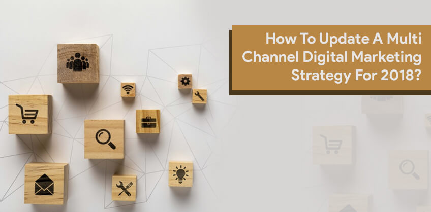 How To Update A Multi Channel Digital Marketing Strategy For 2018?