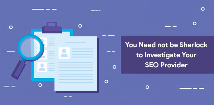 You Need not be Sherlock to Investigate Your SEO Provider