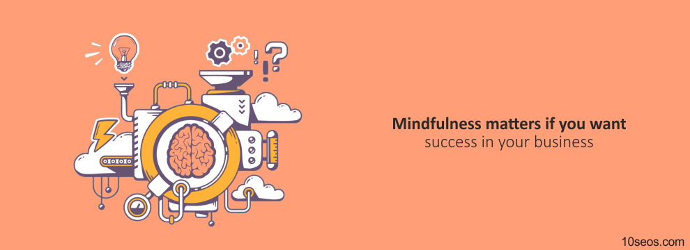 Why mindfulness matters if you want success in your business