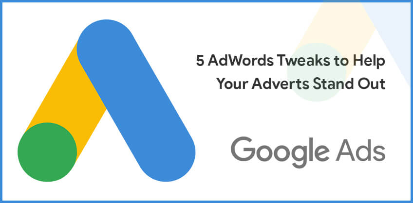 5 AdWords Tweaks to Help Your Adverts Stand Out