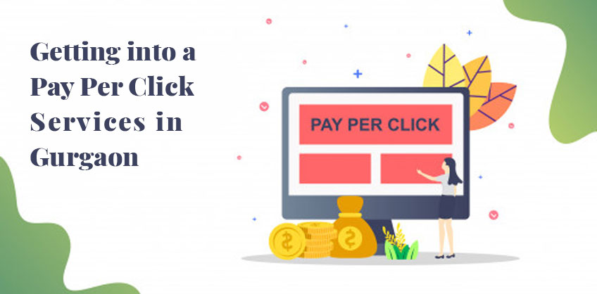 Getting into a Pay Per Click Services in Gurgaon