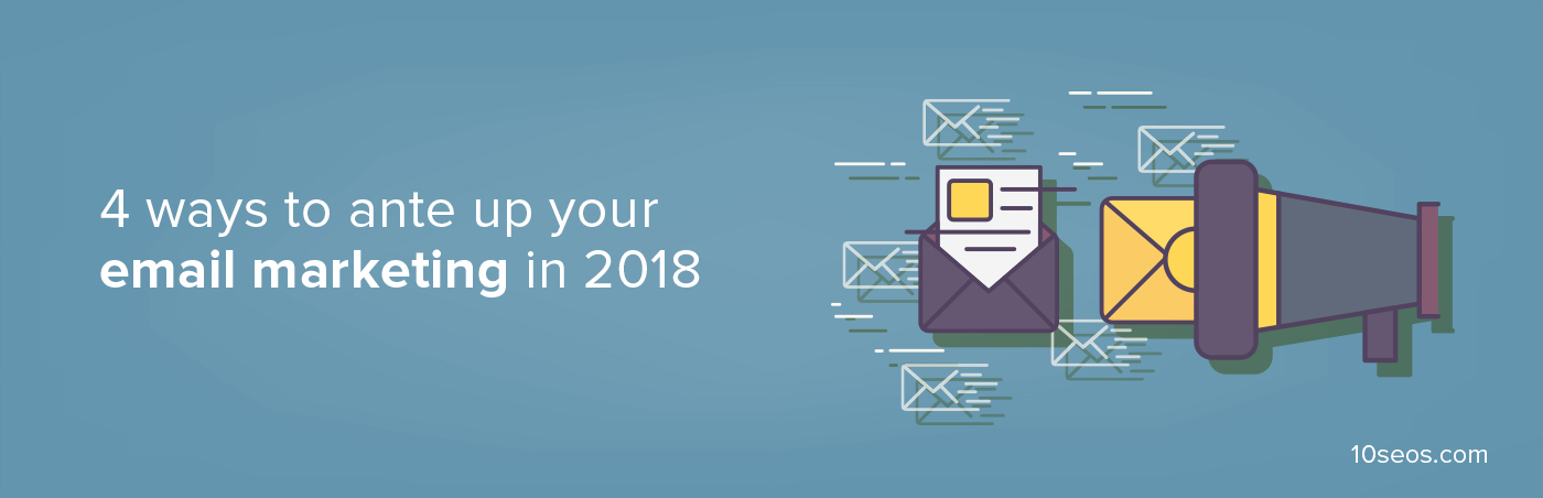4 ways to ante up your email marketing in 2018