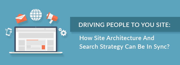Driving People To Your Site: How Site Architecture And Search Strategy Can Be In Sync?