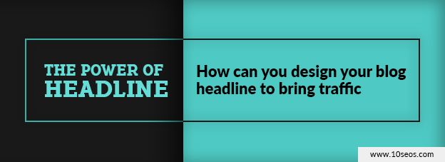 The power of headline: how can you design your blog headline to bring traffic?