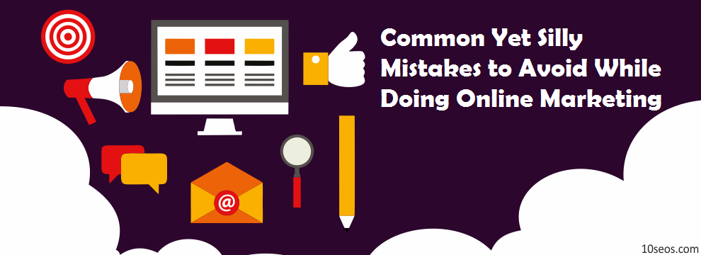 Common Yet Silly Mistakes to Avoid While Doing Online Marketing