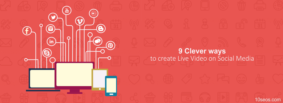 9 Clever ways to create Live Video on Social Media