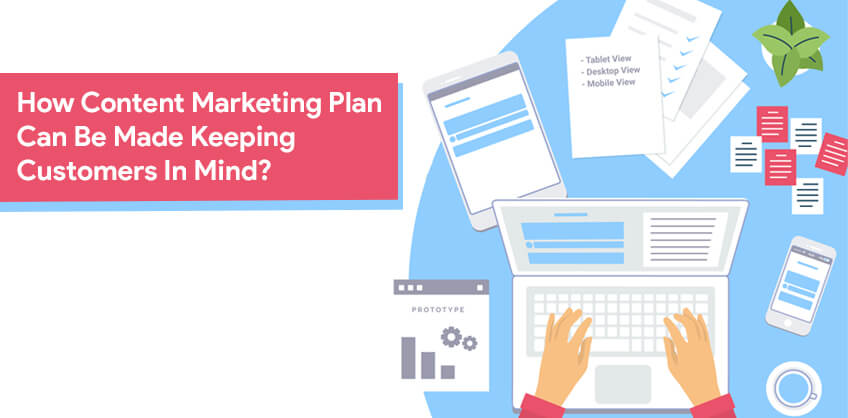 How Content Marketing Plan Can Be Made Keeping Customers In Mind?