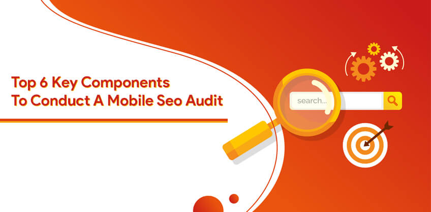 Top 6 Key Components To Conduct A Mobile Seo Audit