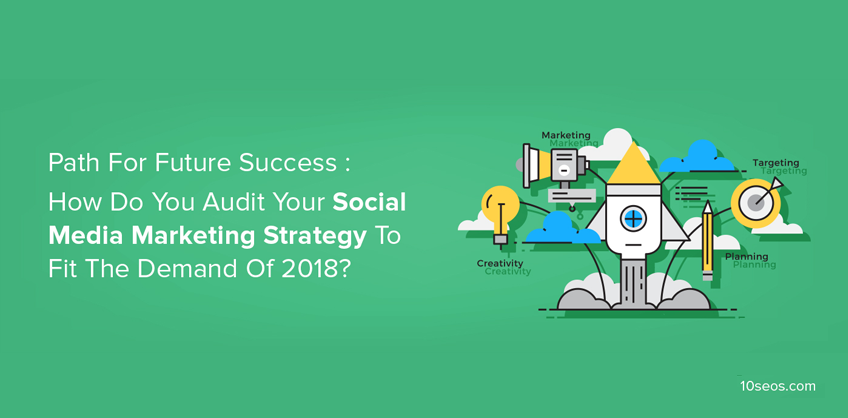 Path For Future Success :How Do You Audit Your Social Media Marketing Strategy To Fit The Demand Of 2018?