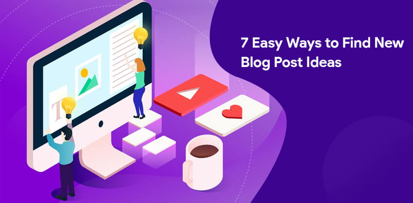 7 Easy Ways to Find New Blog Post Ideas