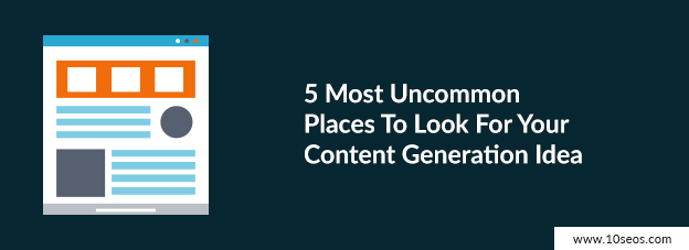 5 Most Uncommon Places To Look For Your Content Generation Idea