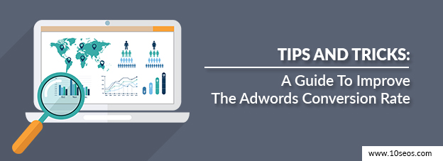 Tips And Tricks: A Guide To Improve The Adwords Conversion Rate