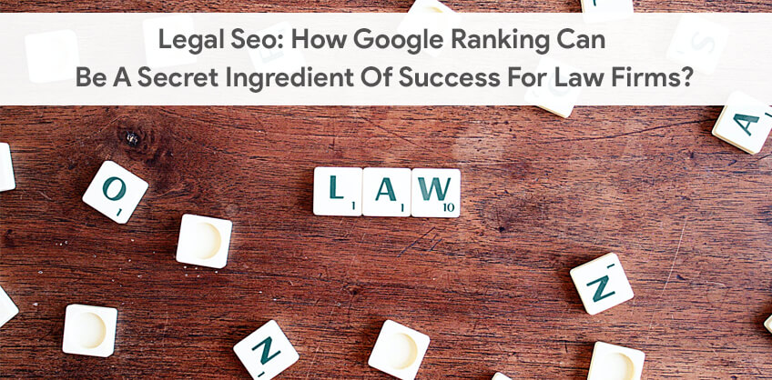 Legal Seo: How Google Ranking Can Be A Secret Ingredient Of Success For Law Firms?