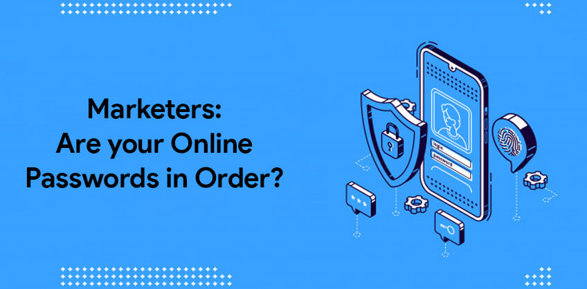 Marketers: Are your Online Passwords in Order?