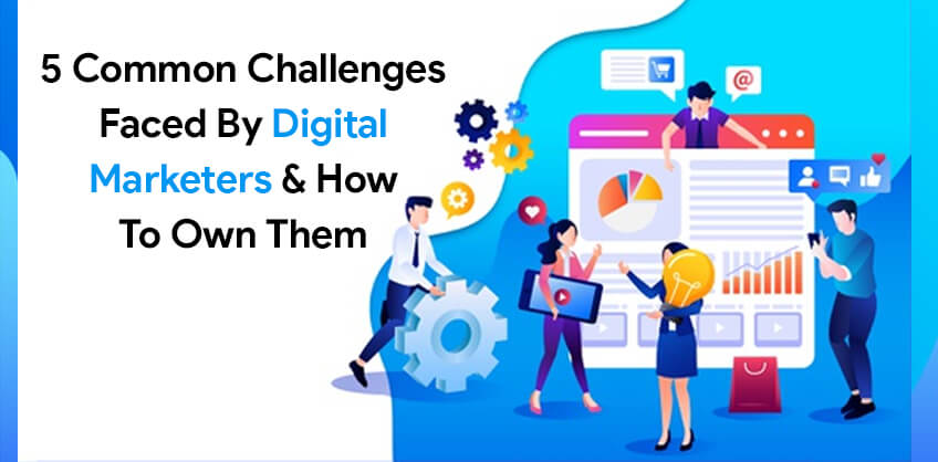5 common challenges faced by Digital Marketers & How to Own Them
