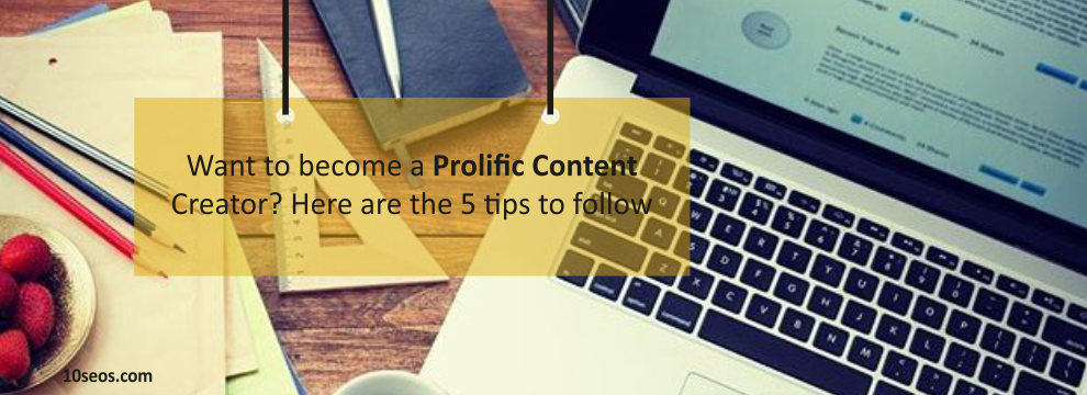 Want to become a Prolific Content Creator?Here are the 5 tips to follow