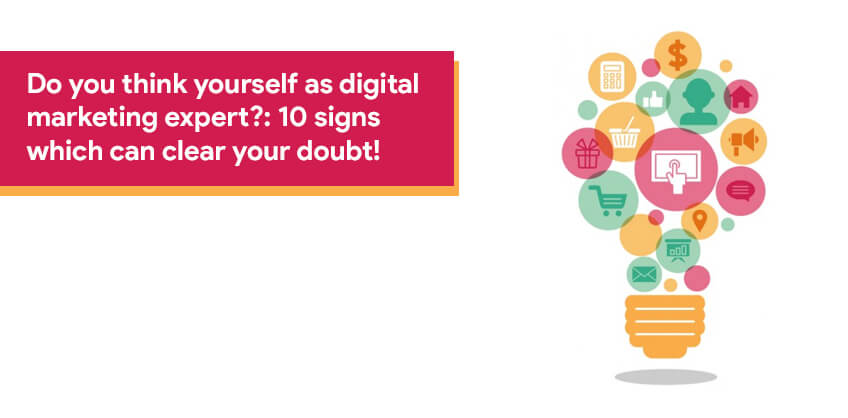 Do you think yourself as digital marketing expert?:10 signs which can clear your doubt!