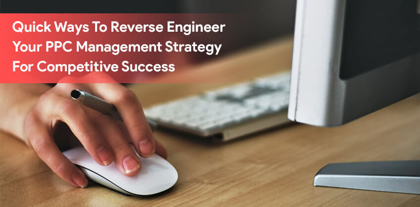 Quick Ways To Reverse Engineer Your PPC Management Strategy For Competitive Success