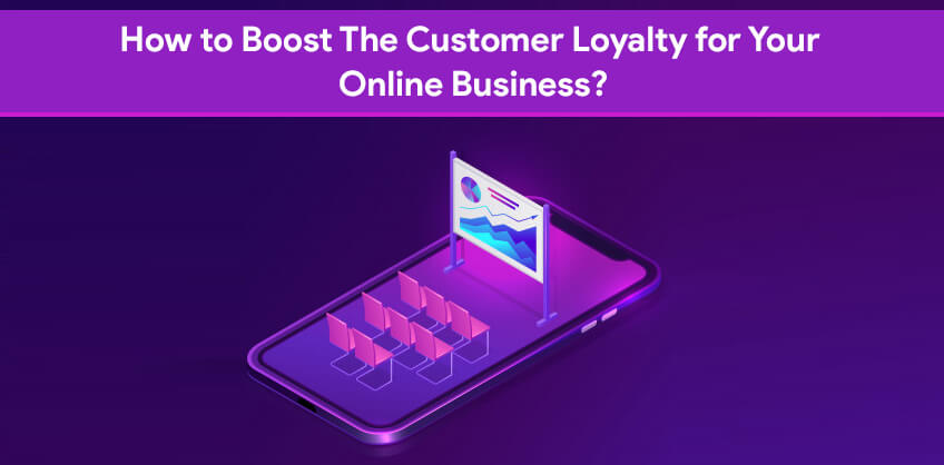 How to Boost The Customer Loyalty for Your Online Business?
