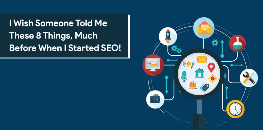 I Wish Someone Told Me These 8 Things, Much Before When I Started SEO!