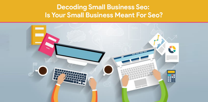Decoding Small Business Seo: Is Your Small Business Meant For Seo?