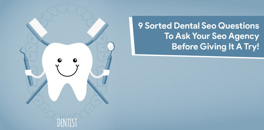 9 Sorted Dental Seo Questions To Ask Your Seo Agency Before Giving It A Try!
