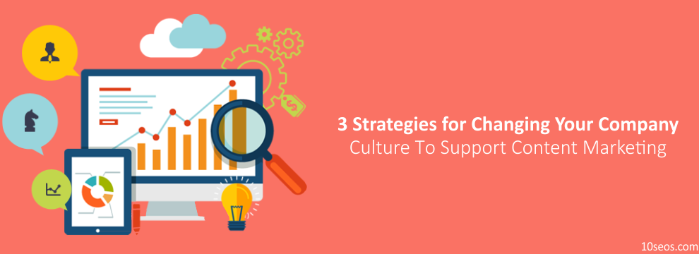 3 Strategies for Changing Your Company Culture To Support Content Marketing