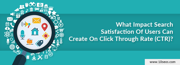 What Impact Search Satisfaction Of Users Can Create On Click Through Rate (CTR)?