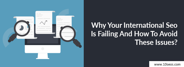 Why Your International Seo Is Failing And How To Avoid These Issues?