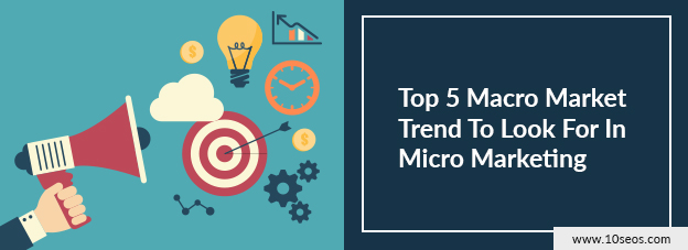 Top 5 Macro Market Trend To Look For In Micro Marketing