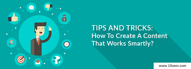 Tips And Tricks: How To Create A Content That Works Smartly?