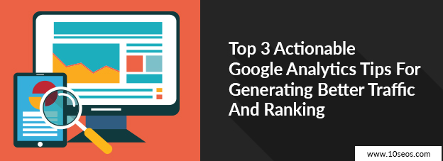 Top 3 Actionable Google Analytics Tips For Generating Better Traffic And Ranking