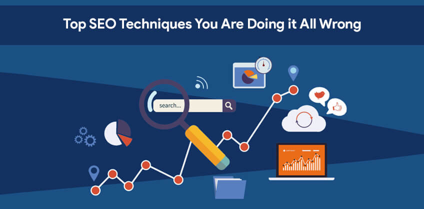 Top SEO Techniques You Are Doing it All Wrong