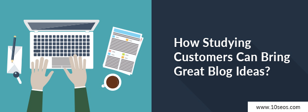 How Studying Customers Can Bring Great Blog Ideas?
