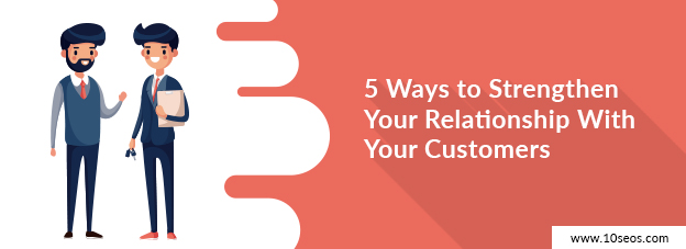 5 Ways to Strengthen Your Relationship With Your Customers