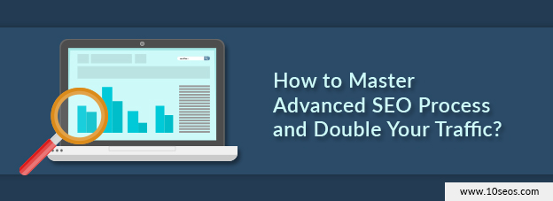 How to Master Advanced SEO Process and Double Your Traffic?