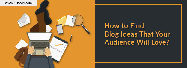How to Find Blog Ideas That Your Audience Will Love?