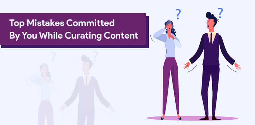 Top Mistakes Committed By You While Curating Content