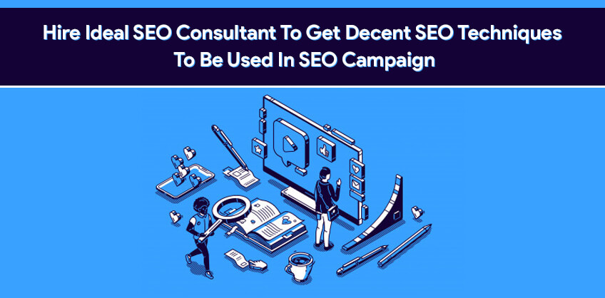 Hire Ideal SEO Consultant To Get Decent SEO Techniques To Be Used In SEO Campaign