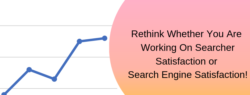 Rethink Whether You Are Working On Searcher Satisfaction or Search Engine Satisfaction!