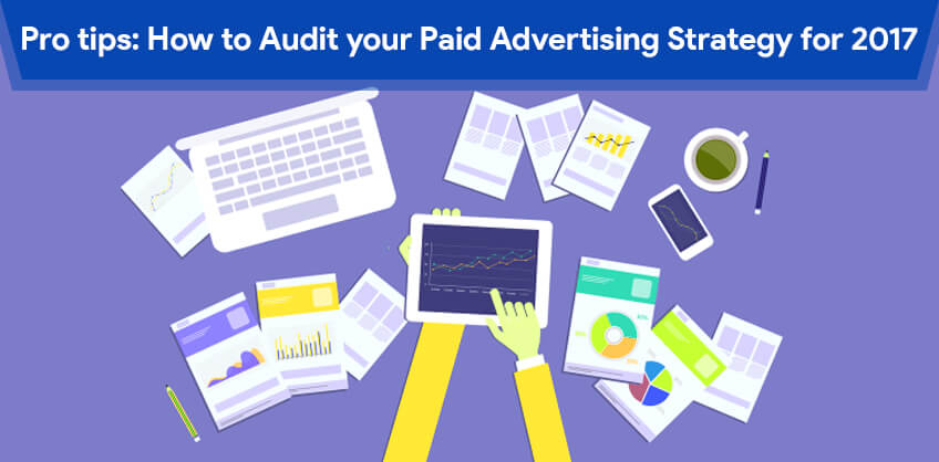 Pro tips: How to Audit your Paid Advertising Strategy for 2017