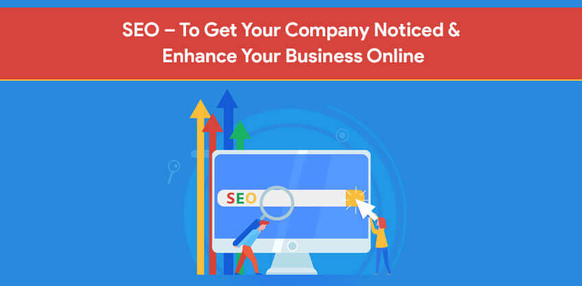 SEO – To Get Your Company Noticed & Enhance Your Business Online