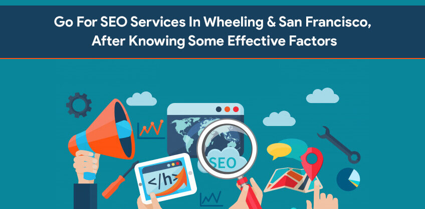 Go For SEO Services In Wheeling & San Francisco, After Knowing Some Effective Factors