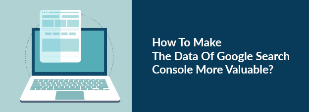 How To Make The Data Of Google Search Console More Valuable?