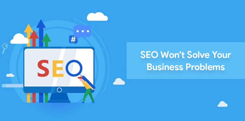SEO won't solve your Business Problems