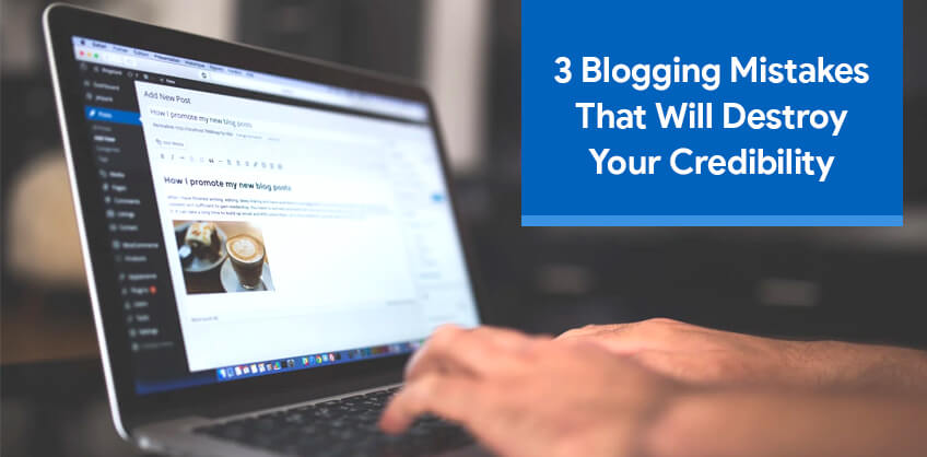 3 Blogging Mistakes that will destroy your credibility