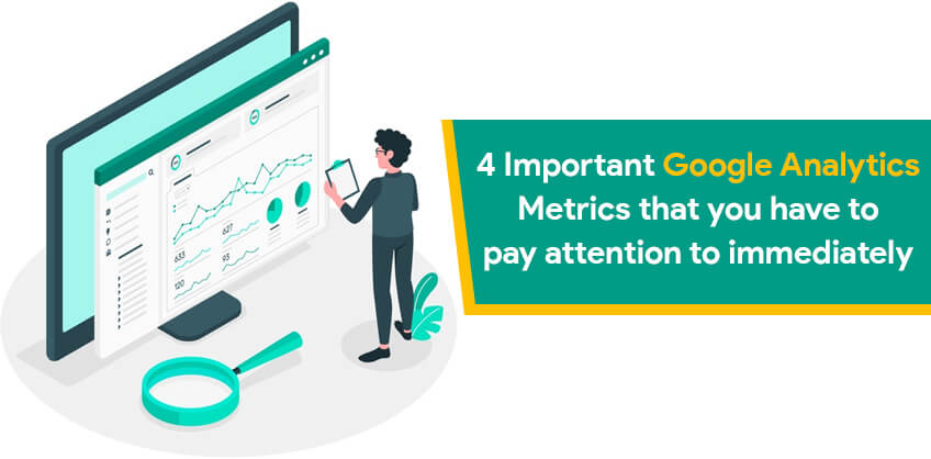 4 Important Google Analytics Metrics that you have to pay attention to immediately
