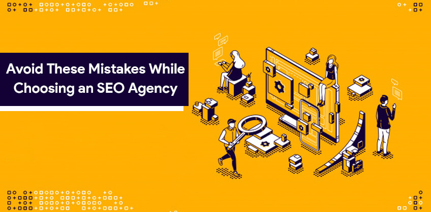 Avoid These Mistakes While Choosing an SEO Agency