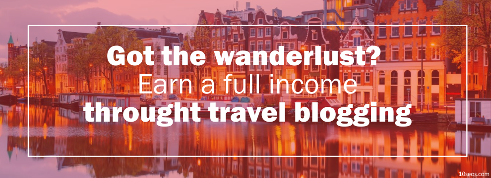 Got the wanderlust? Earn a full income throught travel blogging