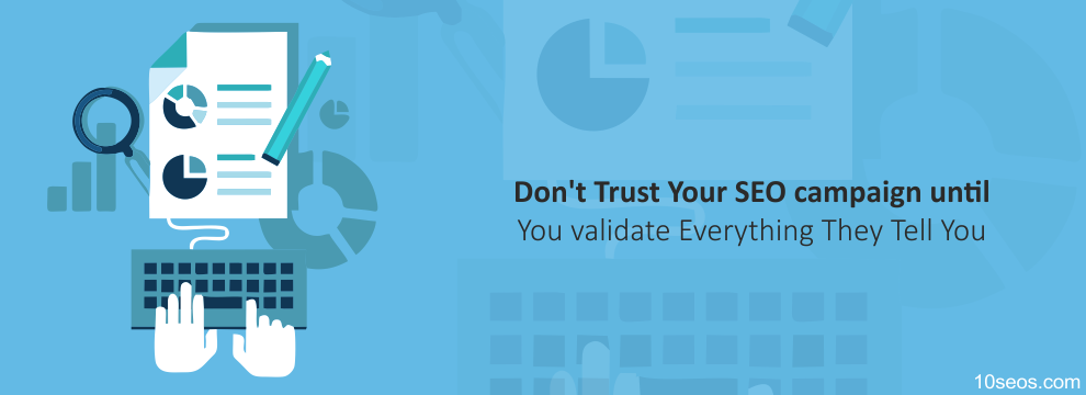 Don't Trust Your SEO campaign until You validate Everything They Tell You
